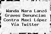 <b>Wanda Nara</b> Lanzó Graves Denuncias Contra Maxi López Vía Twitter
