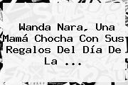 Wanda Nara, Una Mamá Chocha Con Sus Regalos Del <b>Día De La</b> <b>...</b>
