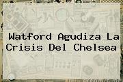 Watford Agudiza La Crisis Del <b>Chelsea</b>