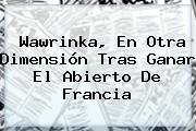 <b>Wawrinka</b>, En Otra Dimensión Tras Ganar El Abierto De Francia