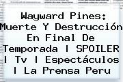 <b>Wayward Pines</b>: Muerte Y Destrucción En Final De Temporada   SPOILER   Tv   Espectáculos   La Prensa Peru