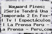<b>Wayward Pines</b>: ¿Serie Tendrá Una Temporada 2 En Fox? | Tv | Espectáculos | La Prensa Peru - La Prensa - Peru.com