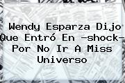 <b>Wendy Esparza</b> Dijo Que Entró En ?shock? Por No Ir A Miss Universo <b>...</b>