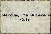 Werdum, Ya Quiere A Caín