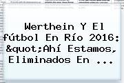 Werthein Y El <b>fútbol</b> En Río <b>2016</b>: &quot;Ahí Estamos, Eliminados En ...