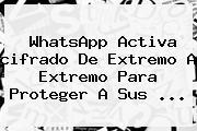 <b>WhatsApp</b> Activa <b>cifrado De Extremo A Extremo</b> Para Proteger A Sus <b>...</b>