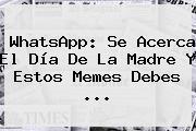 WhatsApp: Se Acerca El <b>Día De La Madre</b> Y Estos Memes Debes <b>...</b>