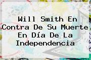 <b>Will Smith</b> En Contra De Su Muerte En Día De La Independencia