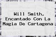 <b>Will Smith</b>, Encantado Con La Magia De Cartagena