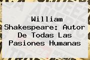 <b>William Shakespeare</b>: Autor De Todas Las Pasiones Humanas