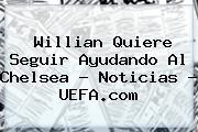 Willian Quiere Seguir Ayudando Al Chelsea - Noticias - <b>UEFA</b>.com