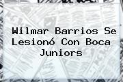 Wilmar Barrios Se Lesionó Con <b>Boca Juniors</b>
