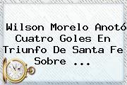 Wilson Morelo Anotó Cuatro Goles En Triunfo De <b>Santa Fe</b> Sobre ...