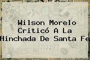 Wilson Morelo Criticó A La Hinchada De <b>Santa Fe</b>