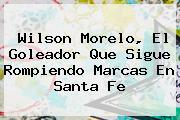 Wilson Morelo, El Goleador Que Sigue Rompiendo Marcas En <b>Santa Fe</b>
