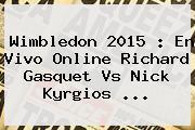 <b>Wimbledon 2015</b> : En Vivo Online Richard Gasquet Vs Nick Kyrgios <b>...</b>