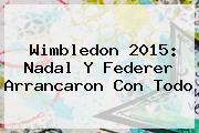 <b>Wimbledon 2015</b>: Nadal Y Federer Arrancaron Con Todo