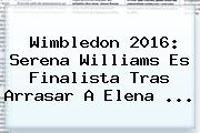 <b>Wimbledon</b> 2016: Serena Williams Es Finalista Tras Arrasar A Elena ...