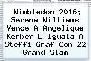 Wimbledon 2016: <b>Serena Williams</b> Vence A Angelique <b>Kerber</b> E Iguala A Steffi Graf Con 22 Grand Slam