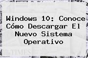 <b>Windows 10</b>: Conoce Cómo Descargar El Nuevo Sistema Operativo