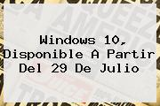 <b>Windows 10</b>, Disponible A Partir Del 29 De Julio
