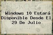 <b>Windows 10</b> Estará Disponible Desde El 29 De Julio