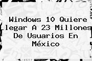 <b>Windows 10</b> Quiere Llegar A 23 Millones De Usuarios En México