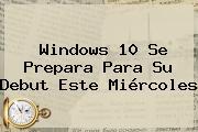 <b>Windows 10</b> Se Prepara Para Su Debut Este Miércoles