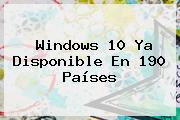 <b>Windows 10</b> Ya Disponible En 190 Países