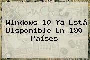<b>Windows 10</b> Ya Está Disponible En 190 Países