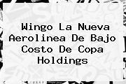 <b>Wingo</b> La Nueva Aerolinea De Bajo Costo De Copa Holdings