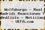 Wolfsburgo - Real Madrid: Reacciones Y Análisis - Noticias - <b>UEFA</b>.com