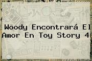 Woody Encontrará El Amor En <b>Toy Story 4</b>