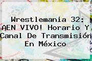<b>Wrestlemania 32</b>: ¡EN VIVO! Horario Y Canal De Transmisión En México