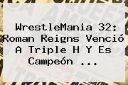 <b>WrestleMania 32</b>: Roman Reigns Venció A Triple H Y Es Campeón <b>...</b>