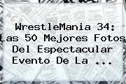 <b>WrestleMania 34</b>: Las 50 Mejores Fotos Del Espectacular Evento De La ...