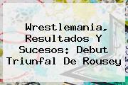 <b>Wrestlemania</b>, Resultados Y Sucesos: Debut Triunfal De Rousey