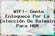 WTF!? Gente Enloquece Por La Colección De <b>Balmain</b> Para H&amp;M