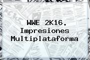 <b>WWE</b> 2K16. Impresiones Multiplataforma