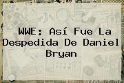WWE: Así Fue La Despedida De <b>Daniel Bryan</b>