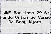 WWE <b>Backlash 2016</b>: Randy Orton Se Vengó De Bray Wyatt