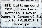 <b>WWE Battleground 2015</b>: John Cena Derrotó A Kevin Owens Y Conservó Su Título (VIDEOS) |<b> Depor.pe