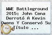 WWE <b>Battleground 2015</b>: John Cena Derrotó A Kevin Owens Y Conservó Su Título <b>...</b>