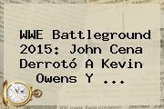 <b>WWE</b> Battleground 2015: John Cena Derrotó A Kevin Owens Y <b>...</b>