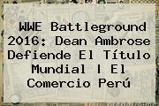 WWE <b>Battleground</b> 2016: Dean Ambrose Defiende El Título Mundial | El Comercio Perú