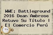 WWE: <b>Battleground</b> 2016 Dean Ambrose Retuvo Su Título | El Comercio Perú