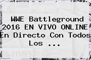 <b>WWE</b> Battleground 2016 EN <b>VIVO</b> ONLINE En Directo Con Todos Los ...