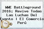 WWE <b>Battleground</b> 2016: Revive Todas Las Luchas Del Evento | El Comercio Perú