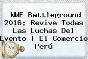 WWE <b>Battleground</b> 2016: Revive Todas Las Luchas Del Evento | El Comercio Perú