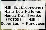 <b>WWE Battleground</b>: Mira Los Mejores Memes Del Evento (FOTOS) | WWE | Deportes - Peru.com